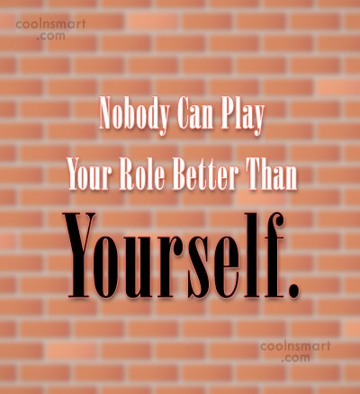 Being Yourself Quote: Nobody Can Play Your Role Better Than...