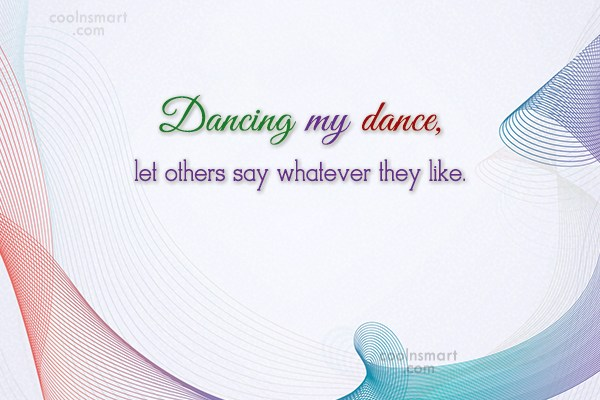 Being Yourself Quote: Dancing my dance, let others say whatever...