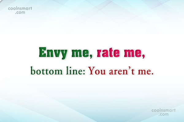 Insult Quote: Envy me, rate me, bottom line: You...
