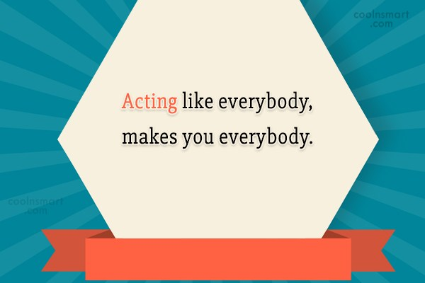 Being Yourself Quote: Acting like everybody, makes you everybody