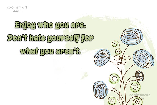 Being Yourself Quote: Enjoy who you are. Don't hate yourself...