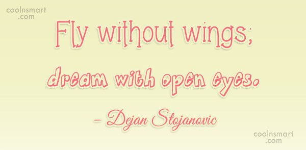 Quote: Fly without wings; dream with open eyes....