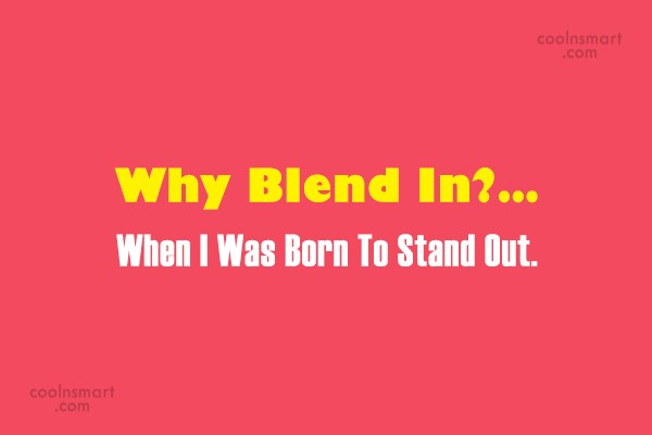 Being Yourself Quote: Why Blend In?… When I Was Born...