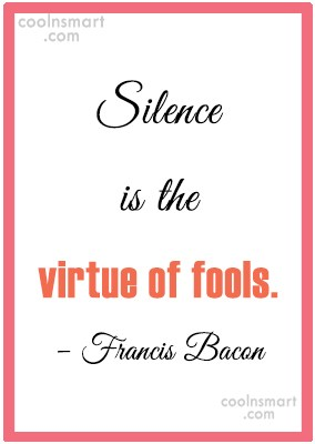 Quote: Silence is the virtue of fools. –...
