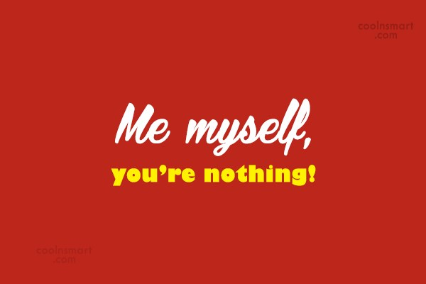 Being Yourself Quote: Me myself, you're nothing!