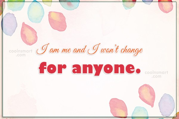 Quote: I am me and I won't change...