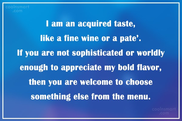 Quote: I am an acquired taste, like a...