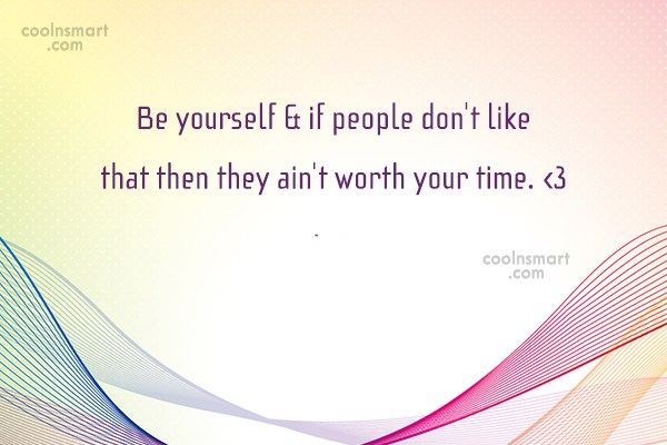 Quote: Be yourself & if people don't like...