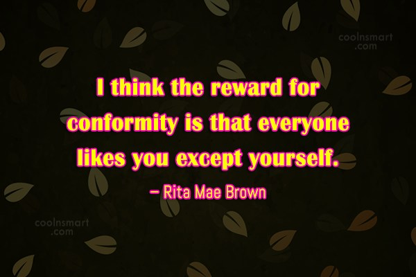 Quote: I think the reward for conformity is...