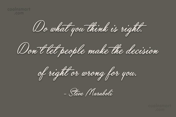 Quote: Do what you think is right. Don't...