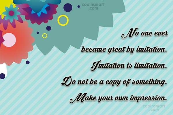 Quote: No one ever became great by imitation....