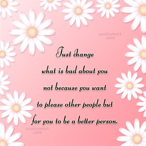 Quote: Just change what is bad about you...