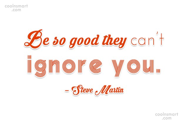 Quote: Be so good they can't ignore you....