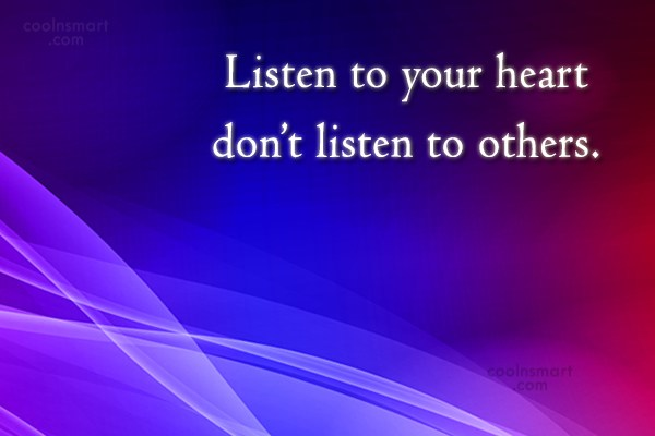 Quote: Listen to your heart don't listen to...