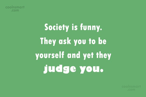 Society Quote: Society is funny. They ask you to...
