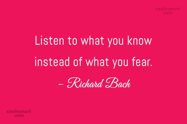 Fear Quote: Listen to what you know instead of...