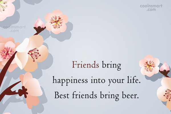 Alcohol Quote: Friends bring happiness into your life. Best...
