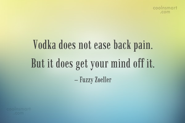 Alcohol Quote: Vodka does not ease back pain. But...