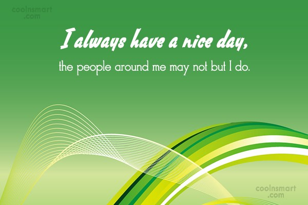 Quote: I always have a nice day, the...