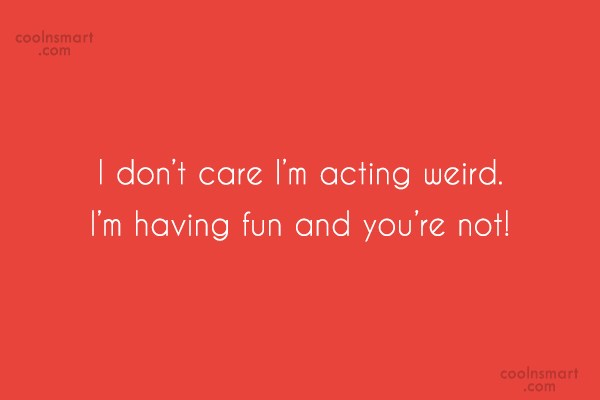 Quote: I don't care I'm acting weird. I'm...