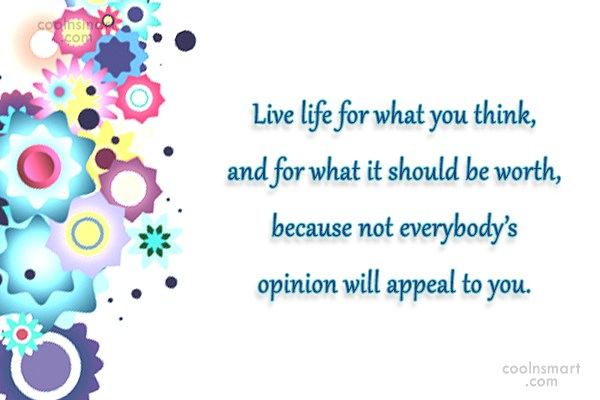 Quote: Live life for what you think, and...