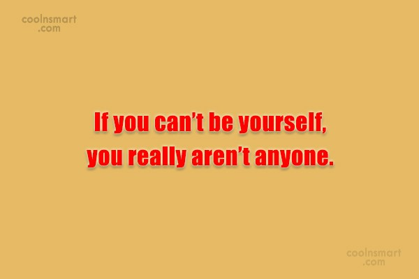 Quote: If you can't be yourself, you really...