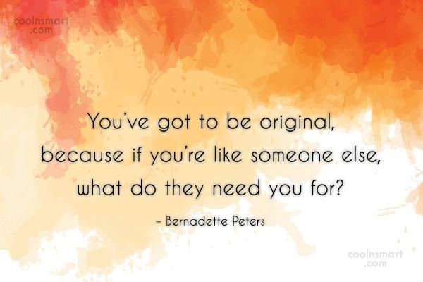 Originality Quote: You've got to be original, because if...