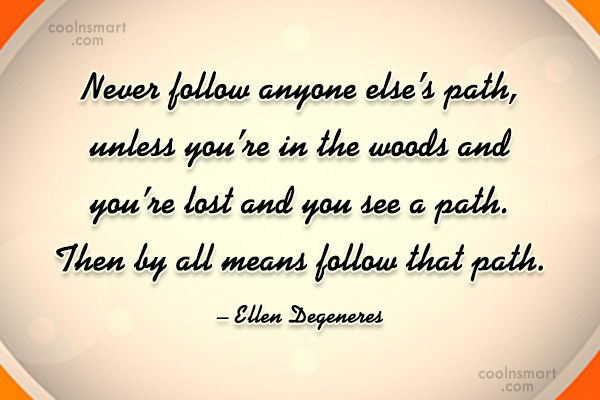 Quote: Never follow anyone else's path, unless you're...