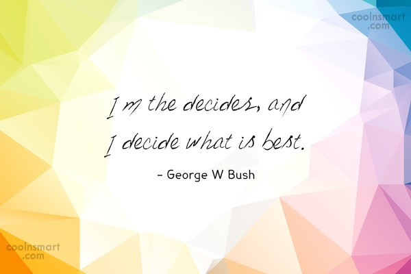 Quote: I'm the decider, and I decide what...