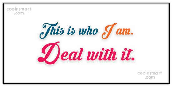 Quote: This is who I am. Deal with...