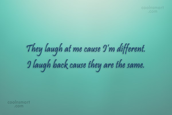 Being Yourself Quote: They laugh at me cause I'm different....