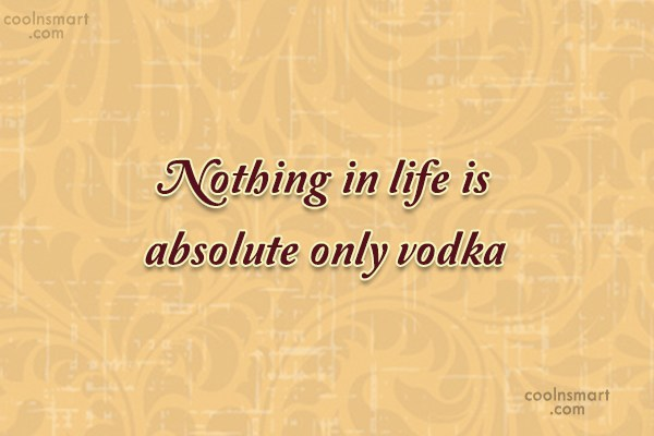 Quote: Nothing in life is absolute only vodka