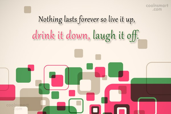 Alcohol Quote: Nothing lasts forever so live it up,...