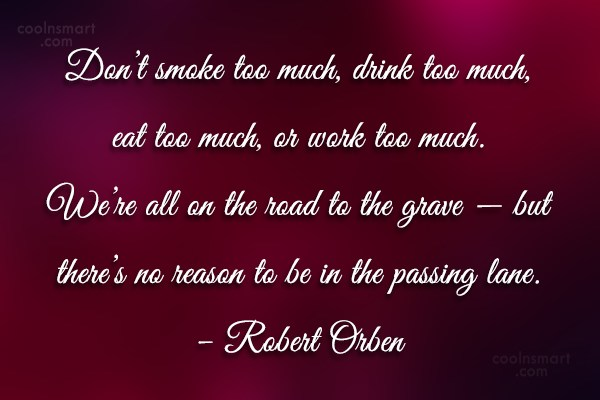 Quote: Don't smoke too much, drink too much,...
