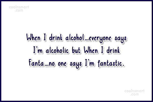 Alcohol Quote: When I drink alcohol…everyone says I'm alcoholic...