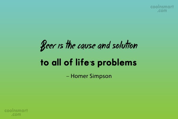 Ignorance Quote: Beer is the cause and solution to...