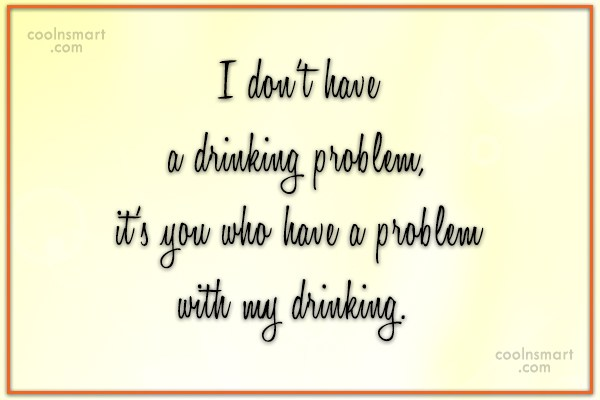 Alcohol Quote: I'm not a alcoholic I'm a drunk...