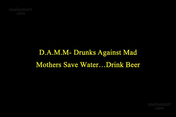 Quote: D.A.M.M- Drunks Against Mad Mothers Save Water…Drink...