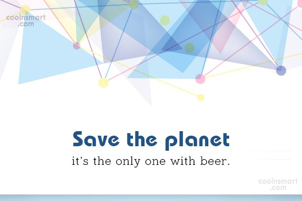 Beer Quote: Save the planet it's the only one...