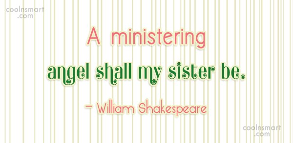 Quote: A ministering angel shall my sister be....