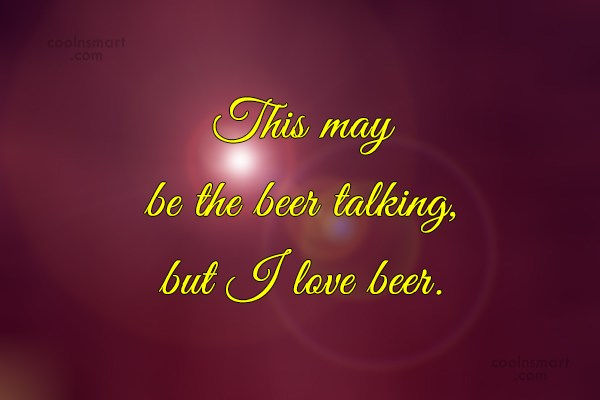 Beer Quote: This may be the beer talking, but...