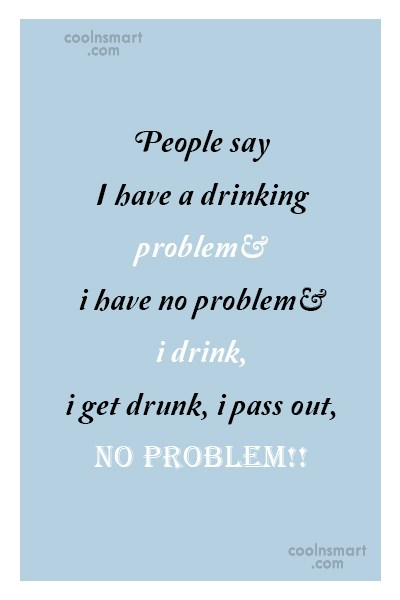 Quote: People say I have a drinking problem…...