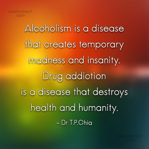 Drugs Quote: Alcoholism is a disease that creates temporary...