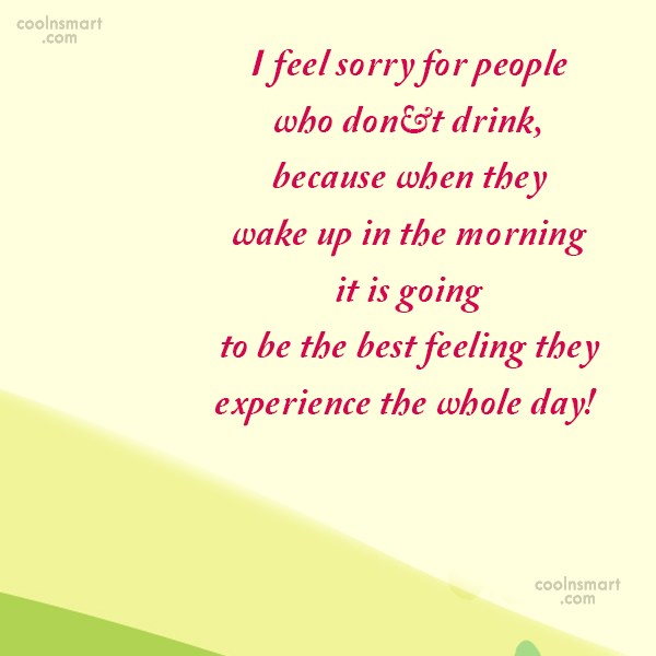 Alcohol Quote: I feel sorry for people who don't...