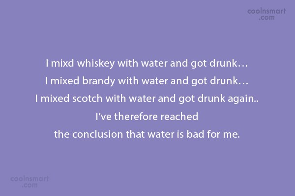 Alcohol Quote: I mixd whiskey with water and got...