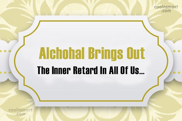 Alcohol Quote: Alchohal Brings Out The Inner Retard In...