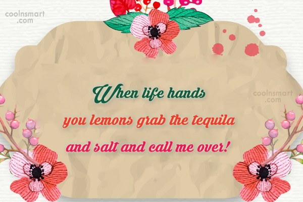 Alcohol Quote: When life hands you lemons grab the...