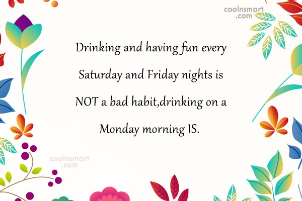 Alcohol Quote: Drinking and having fun every Saturday and...