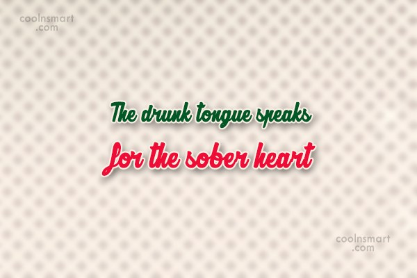 Quote: The drunk tongue speaks for the sober...
