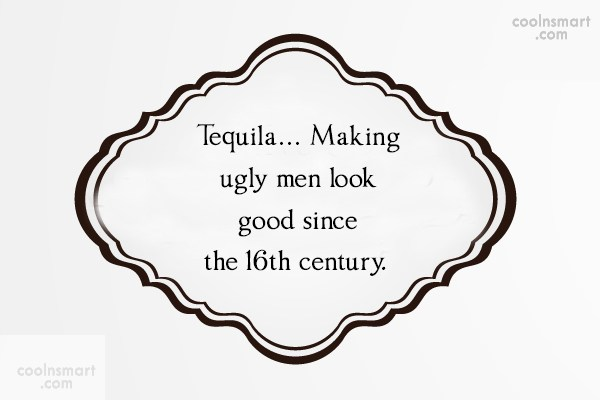 Quote: Tequila… Making ugly men look good since...